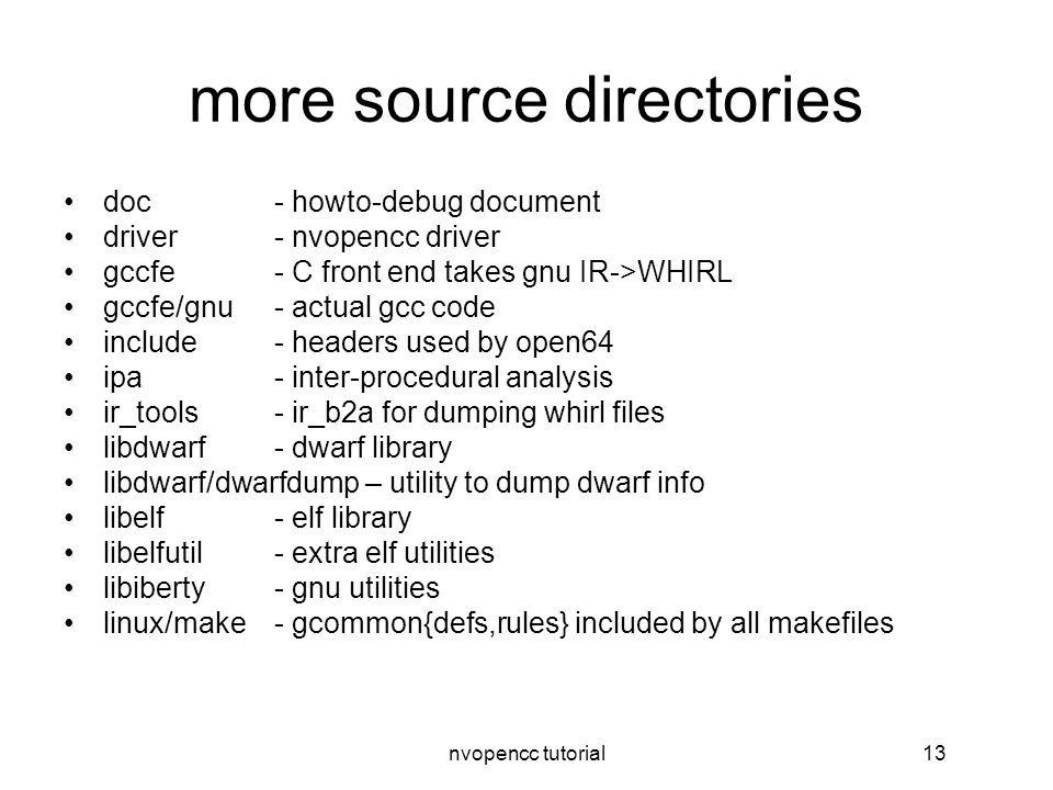 nvopencc tutorial13 more source directories doc- howto-debug document driver- nvopencc driver gccfe- C front end takes gnu IR->WHIRL gccfe/gnu- actual gcc code include- headers used by open64 ipa- inter-procedural analysis ir_tools- ir_b2a for dumping whirl files libdwarf- dwarf library libdwarf/dwarfdump – utility to dump dwarf info libelf- elf library libelfutil- extra elf utilities libiberty- gnu utilities linux/make- gcommon{defs,rules} included by all makefiles