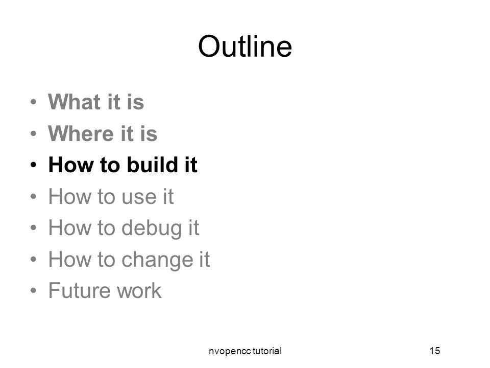 nvopencc tutorial15 Outline What it is Where it is How to build it How to use it How to debug it How to change it Future work