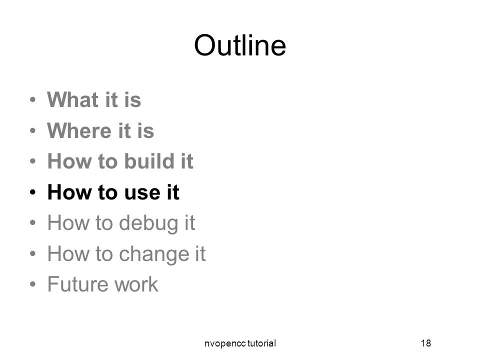 nvopencc tutorial18 Outline What it is Where it is How to build it How to use it How to debug it How to change it Future work