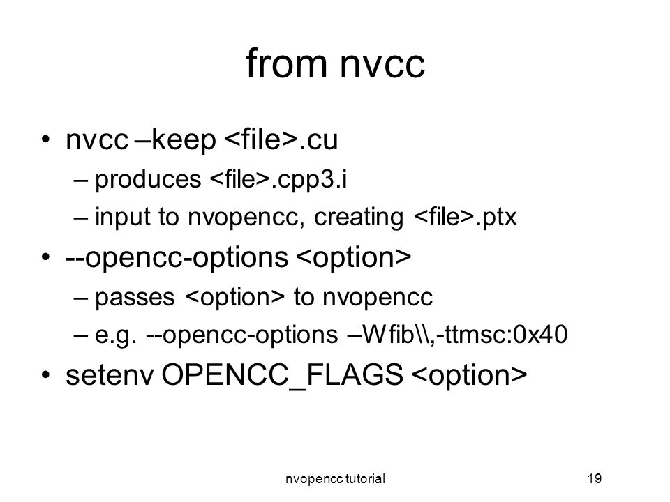 nvopencc tutorial19 from nvcc nvcc –keep.cu –produces.cpp3.i –input to nvopencc, creating.ptx --opencc-options –passes to nvopencc –e.g.