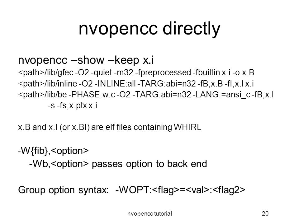 nvopencc tutorial20 nvopencc directly nvopencc –show –keep x.i /lib/gfec -O2 -quiet -m32 -fpreprocessed -fbuiltin x.i -o x.B /lib/inline -O2 -INLINE:all -TARG:abi=n32 -fB,x.B -fI,x.I x.i /lib/be -PHASE:w:c -O2 -TARG:abi=n32 -LANG:=ansi_c -fB,x.I -s -fs,x.ptx x.i x.B and x.I (or x.BI) are elf files containing WHIRL - W{fib}, -Wb, passes option to back end Group option syntax: -WOPT: = :
