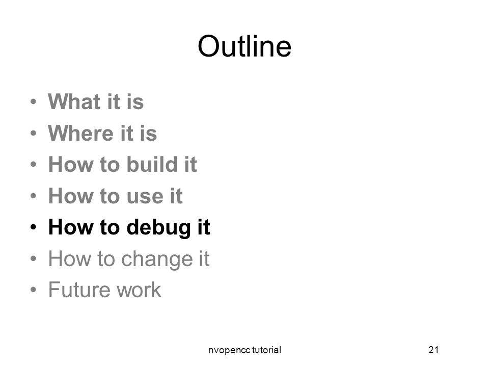 nvopencc tutorial21 Outline What it is Where it is How to build it How to use it How to debug it How to change it Future work