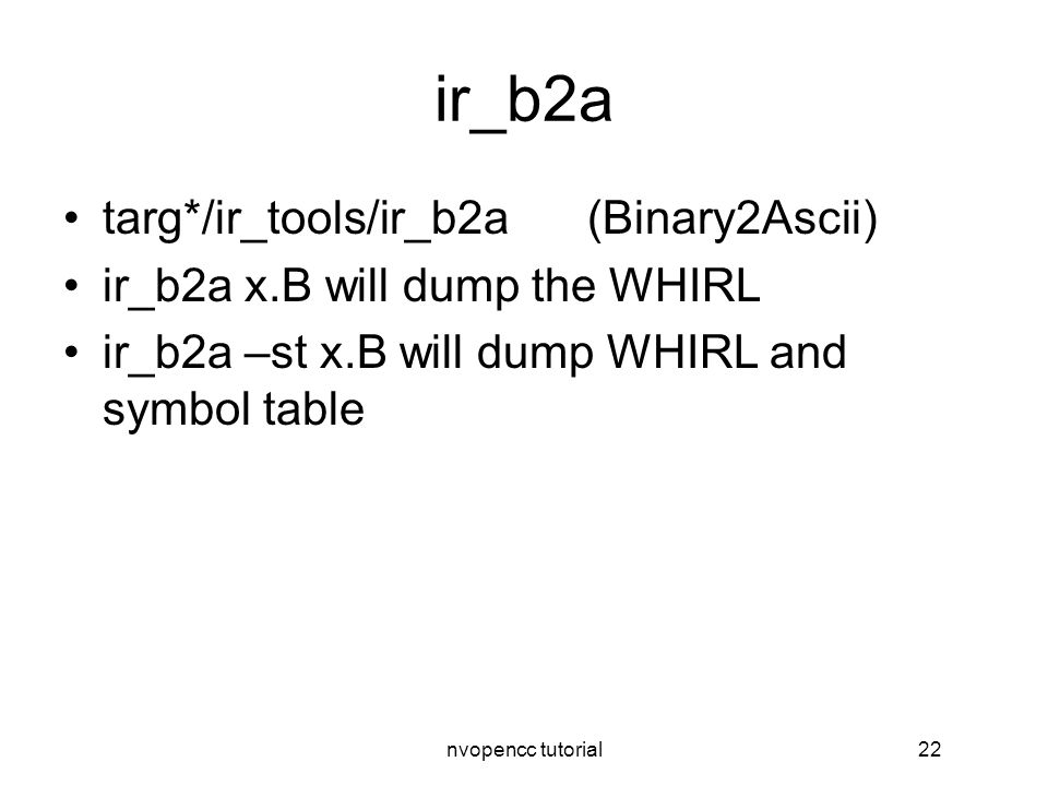nvopencc tutorial22 ir_b2a targ*/ir_tools/ir_b2a(Binary2Ascii) ir_b2a x.B will dump the WHIRL ir_b2a –st x.B will dump WHIRL and symbol table