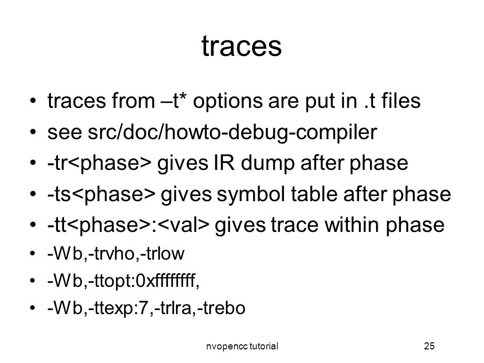 nvopencc tutorial25 traces traces from –t* options are put in.t files see src/doc/howto-debug-compiler -tr gives IR dump after phase -ts gives symbol table after phase -tt : gives trace within phase -Wb,-trvho,-trlow -Wb,-ttopt:0xffffffff, -Wb,-ttexp:7,-trlra,-trebo