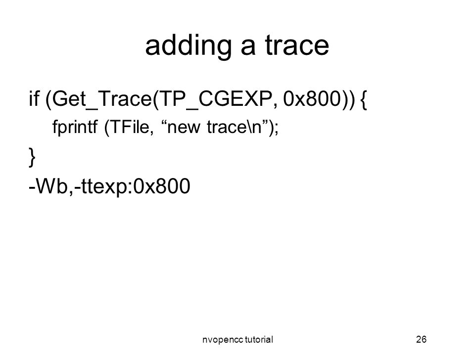 nvopencc tutorial26 adding a trace if (Get_Trace(TP_CGEXP, 0x800)) { fprintf (TFile, new trace\n ); } -Wb,-ttexp:0x800