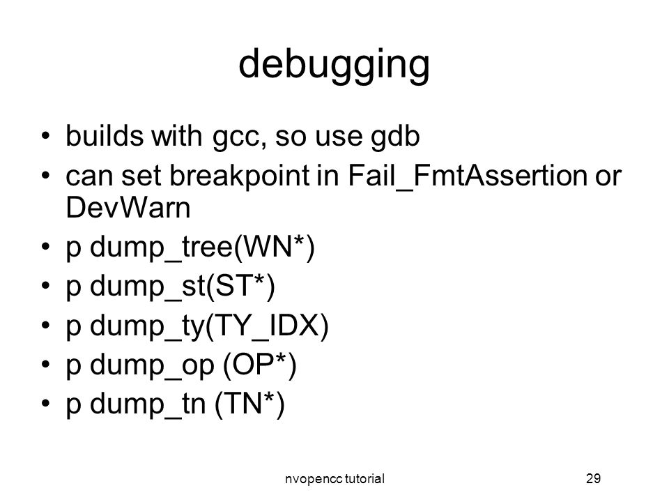 nvopencc tutorial29 debugging builds with gcc, so use gdb can set breakpoint in Fail_FmtAssertion or DevWarn p dump_tree(WN*) p dump_st(ST*) p dump_ty(TY_IDX) p dump_op (OP*) p dump_tn (TN*)