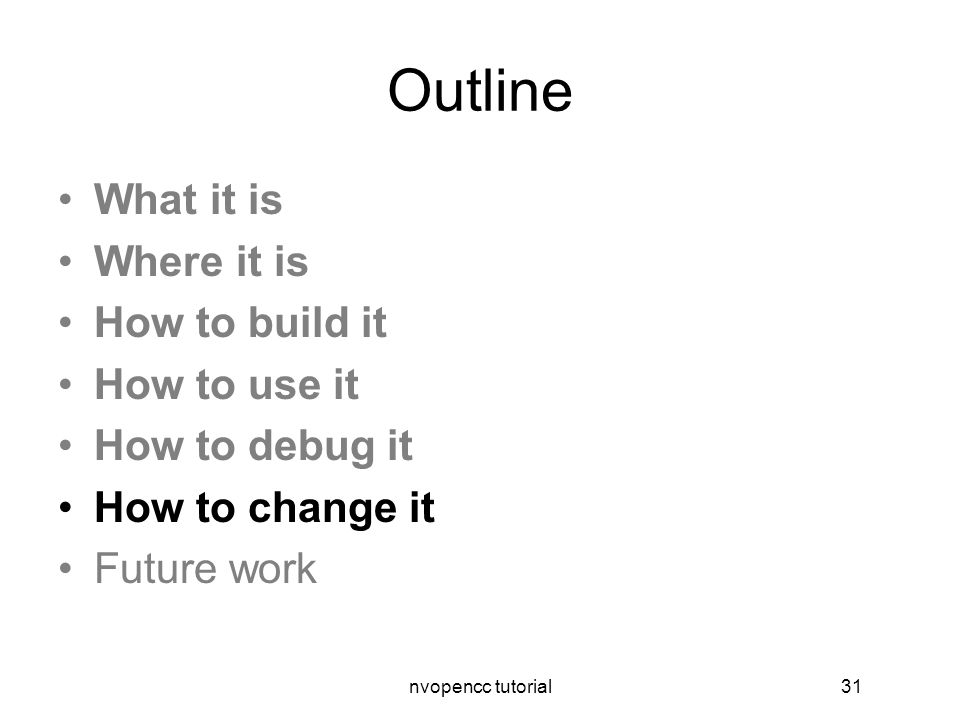 nvopencc tutorial31 Outline What it is Where it is How to build it How to use it How to debug it How to change it Future work