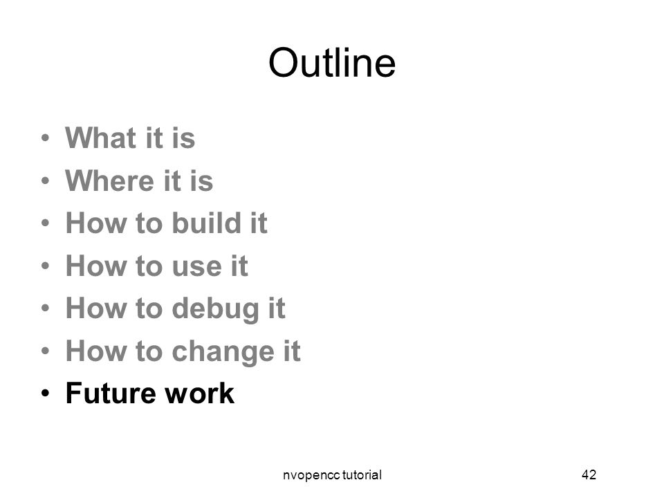 nvopencc tutorial42 Outline What it is Where it is How to build it How to use it How to debug it How to change it Future work