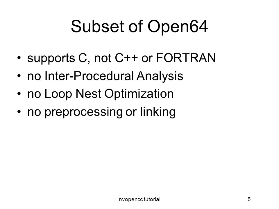 nvopencc tutorial5 Subset of Open64 supports C, not C++ or FORTRAN no Inter-Procedural Analysis no Loop Nest Optimization no preprocessing or linking