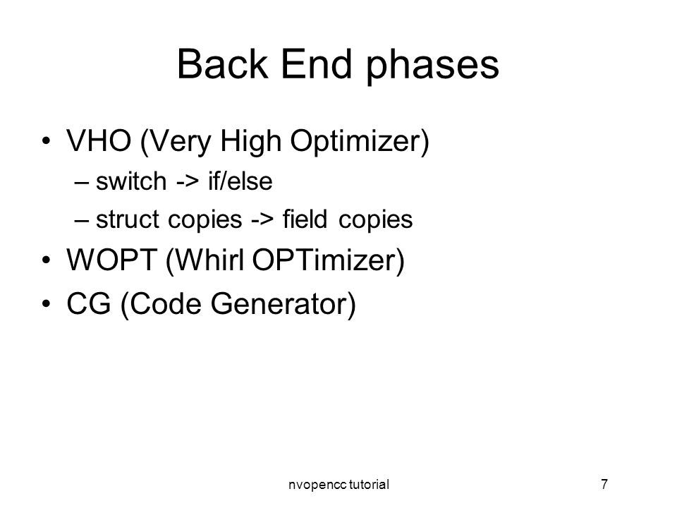 nvopencc tutorial7 Back End phases VHO (Very High Optimizer) –switch -> if/else –struct copies -> field copies WOPT (Whirl OPTimizer) CG (Code Generator)