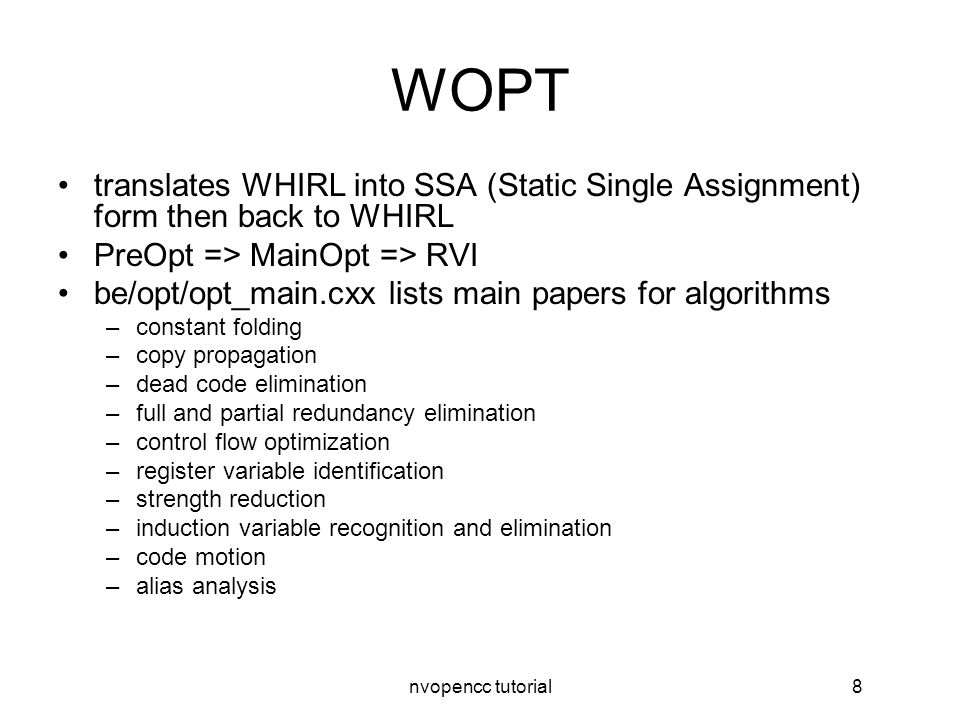 nvopencc tutorial8 WOPT translates WHIRL into SSA (Static Single Assignment) form then back to WHIRL PreOpt => MainOpt => RVI be/opt/opt_main.cxx lists main papers for algorithms –constant folding –copy propagation –dead code elimination –full and partial redundancy elimination –control flow optimization –register variable identification –strength reduction –induction variable recognition and elimination –code motion –alias analysis