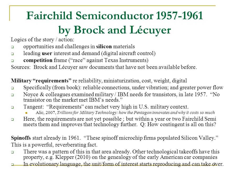 2 Fairchild Semiconductor 1957-1961 by Brock and Lécuyer Logics of the story / action:  opportunities and challenges in silicon materials  leading user interest and demand (digital aircraft control)  competition frame ( race against Texas Instruments) Sources: Brock and Lécuyer saw documents that have not been available before.