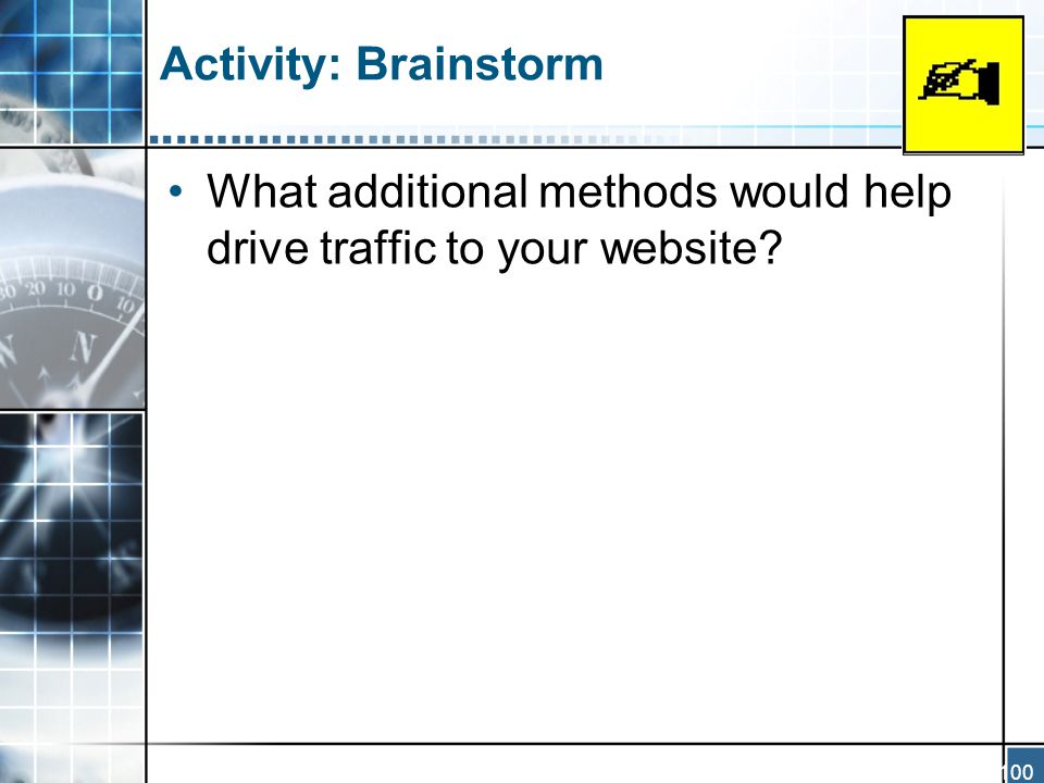 100 Activity: Brainstorm What additional methods would help drive traffic to your website