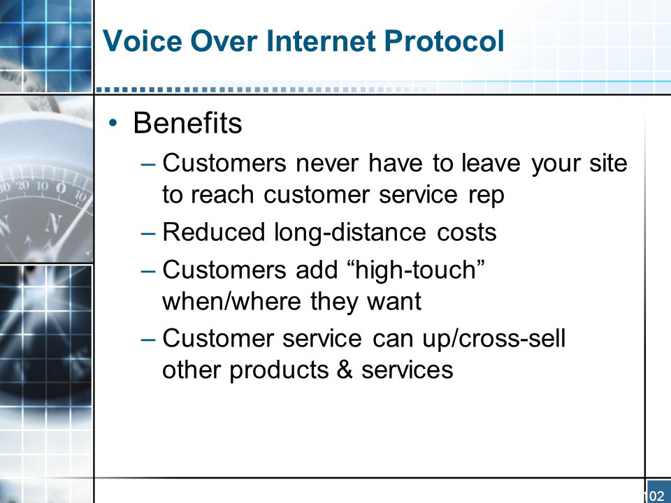102 Voice Over Internet Protocol Benefits –Customers never have to leave your site to reach customer service rep –Reduced long-distance costs –Customers add high-touch when/where they want –Customer service can up/cross-sell other products & services