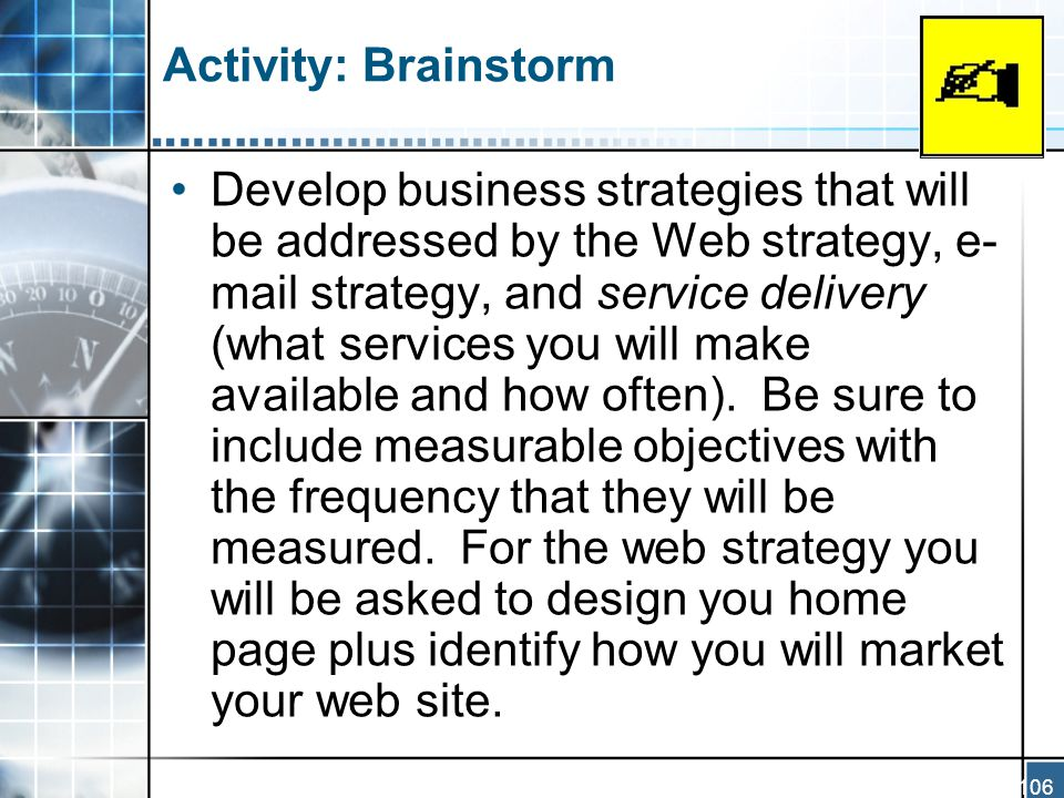 106 Activity: Brainstorm Develop business strategies that will be addressed by the Web strategy, e- mail strategy, and service delivery (what services you will make available and how often).