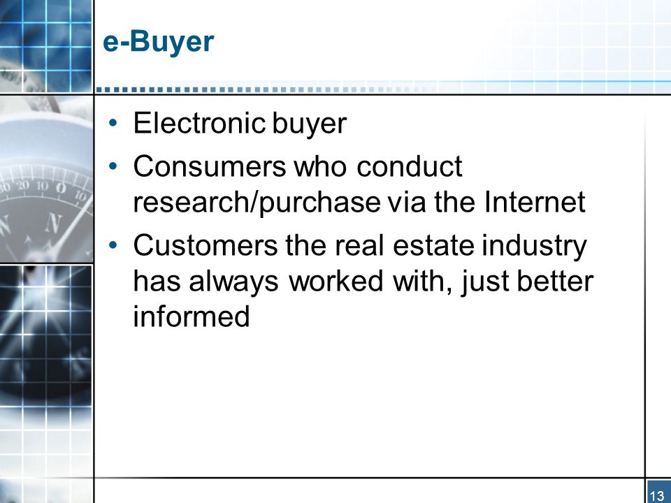 13 e-Buyer Electronic buyer Consumers who conduct research/purchase via the Internet Customers the real estate industry has always worked with, just better informed