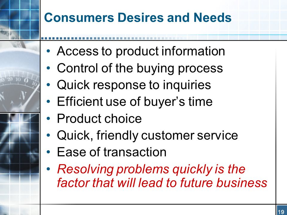 19 Consumers Desires and Needs Access to product information Control of the buying process Quick response to inquiries Efficient use of buyer's time Product choice Quick, friendly customer service Ease of transaction Resolving problems quickly is the factor that will lead to future business
