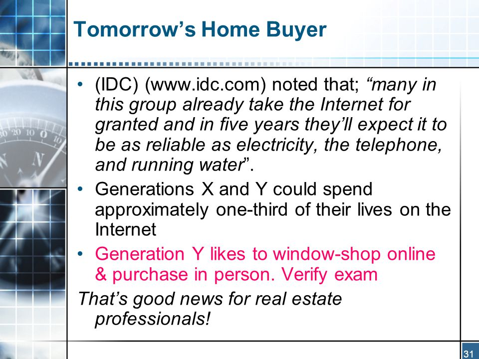 31 Tomorrow's Home Buyer (IDC) (www.idc.com) noted that; many in this group already take the Internet for granted and in five years they'll expect it to be as reliable as electricity, the telephone, and running water .