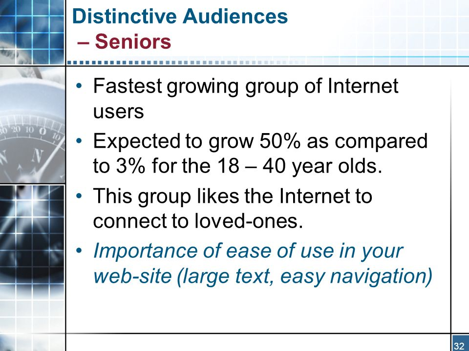 32 Distinctive Audiences – Seniors Fastest growing group of Internet users Expected to grow 50% as compared to 3% for the 18 – 40 year olds.