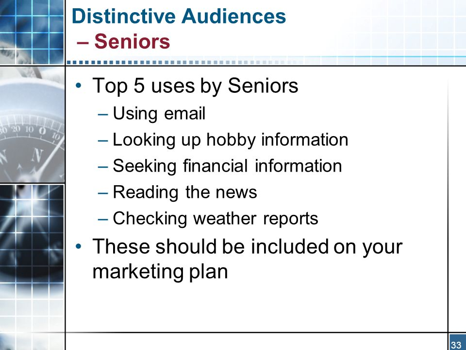 33 Distinctive Audiences – Seniors Top 5 uses by Seniors –Using email –Looking up hobby information –Seeking financial information –Reading the news –Checking weather reports These should be included on your marketing plan