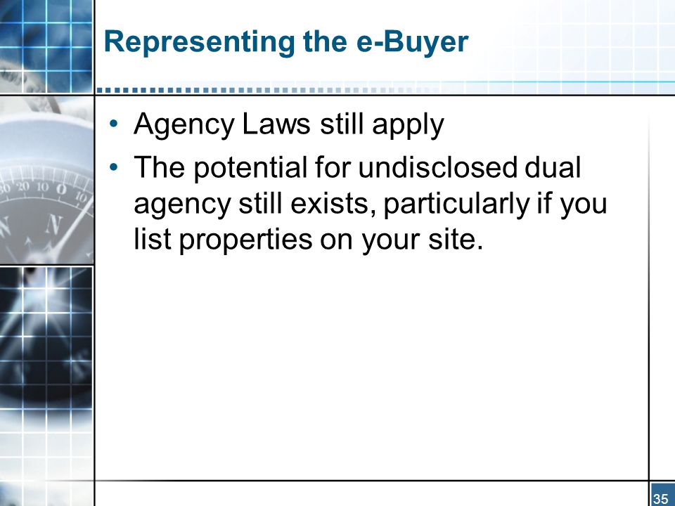 35 Representing the e-Buyer Agency Laws still apply The potential for undisclosed dual agency still exists, particularly if you list properties on your site.