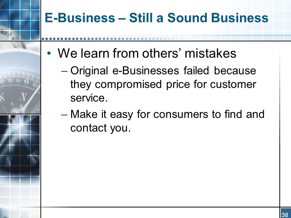 38 E-Business – Still a Sound Business We learn from others' mistakes –Original e-Businesses failed because they compromised price for customer service.