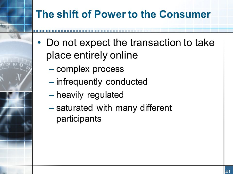 41 The shift of Power to the Consumer Do not expect the transaction to take place entirely online –complex process –infrequently conducted –heavily regulated –saturated with many different participants