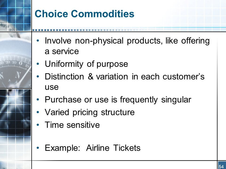 54 Choice Commodities Involve non-physical products, like offering a service Uniformity of purpose Distinction & variation in each customer's use Purchase or use is frequently singular Varied pricing structure Time sensitive Example: Airline Tickets