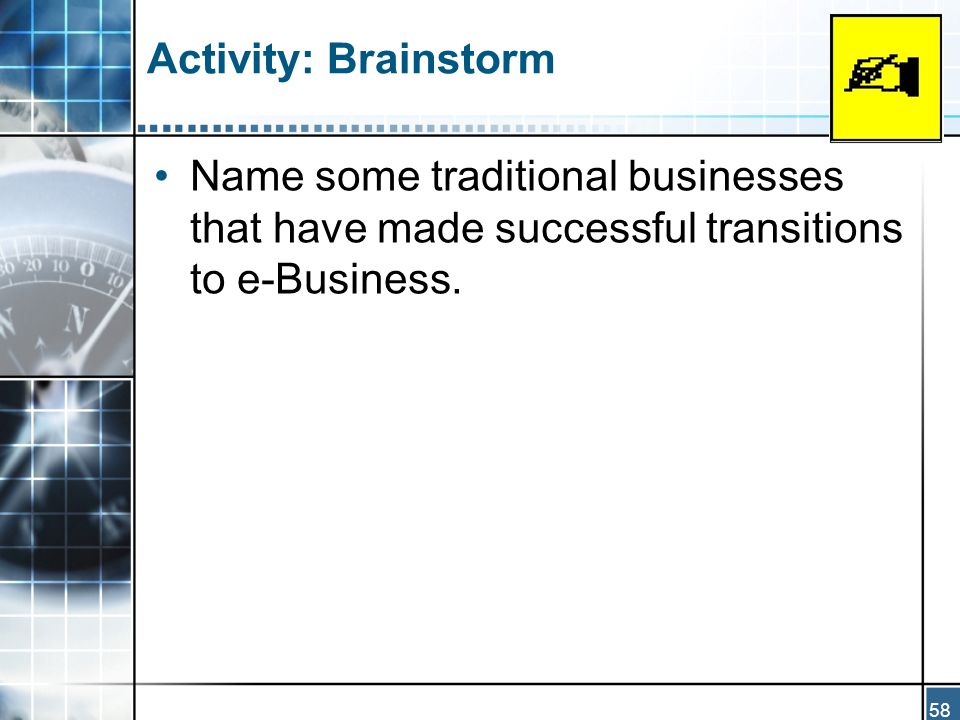 58 Activity: Brainstorm Name some traditional businesses that have made successful transitions to e-Business.