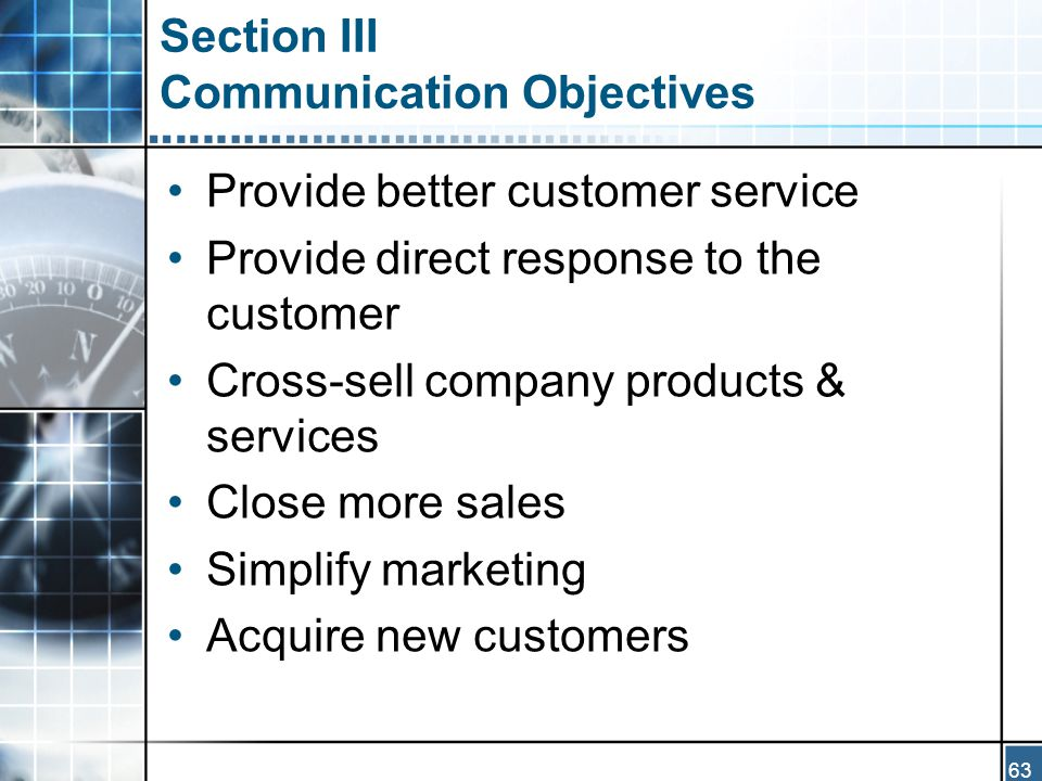 63 Section III Communication Objectives Provide better customer service Provide direct response to the customer Cross-sell company products & services Close more sales Simplify marketing Acquire new customers