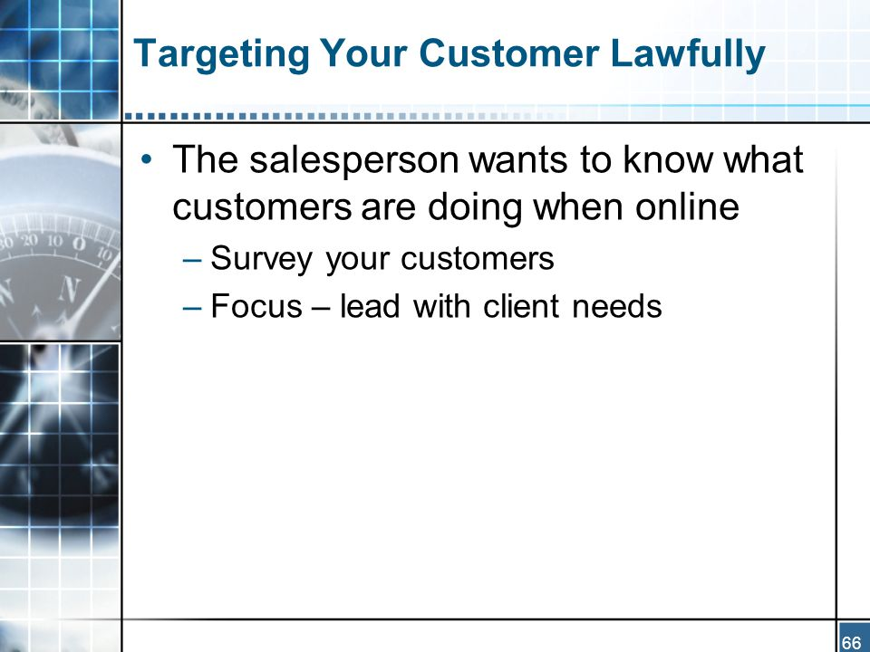 66 Targeting Your Customer Lawfully The salesperson wants to know what customers are doing when online –Survey your customers –Focus – lead with client needs