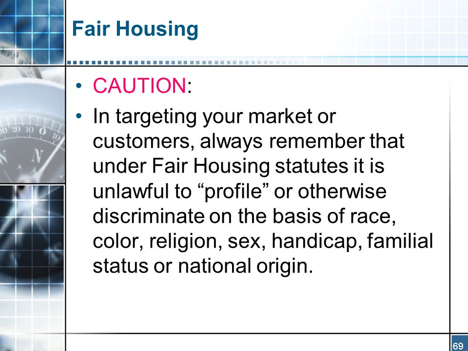 69 Fair Housing CAUTION: In targeting your market or customers, always remember that under Fair Housing statutes it is unlawful to profile or otherwise discriminate on the basis of race, color, religion, sex, handicap, familial status or national origin.