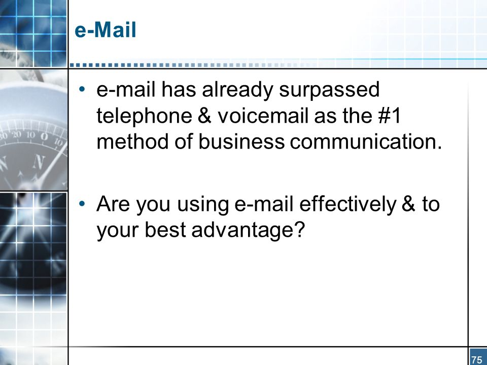 75 e-Mail e-mail has already surpassed telephone & voicemail as the #1 method of business communication.