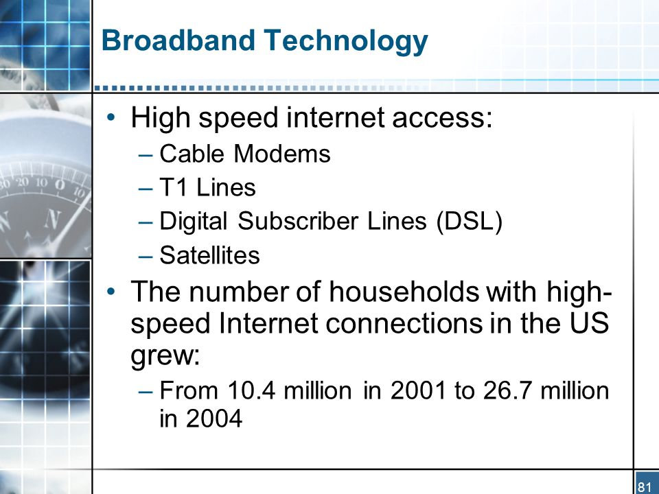 81 Broadband Technology High speed internet access: –Cable Modems –T1 Lines –Digital Subscriber Lines (DSL) –Satellites The number of households with high- speed Internet connections in the US grew: –From 10.4 million in 2001 to 26.7 million in 2004