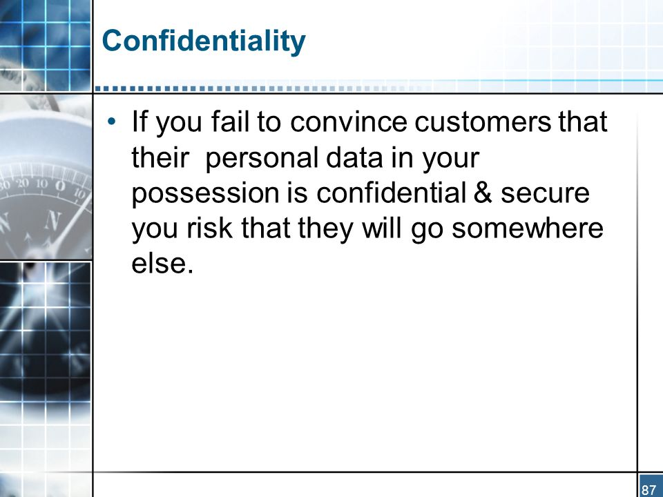 87 Confidentiality If you fail to convince customers that their personal data in your possession is confidential & secure you risk that they will go somewhere else.