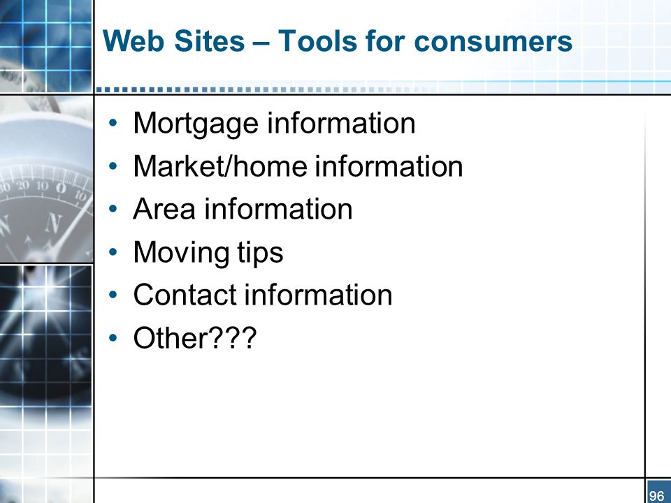 96 Web Sites – Tools for consumers Mortgage information Market/home information Area information Moving tips Contact information Other