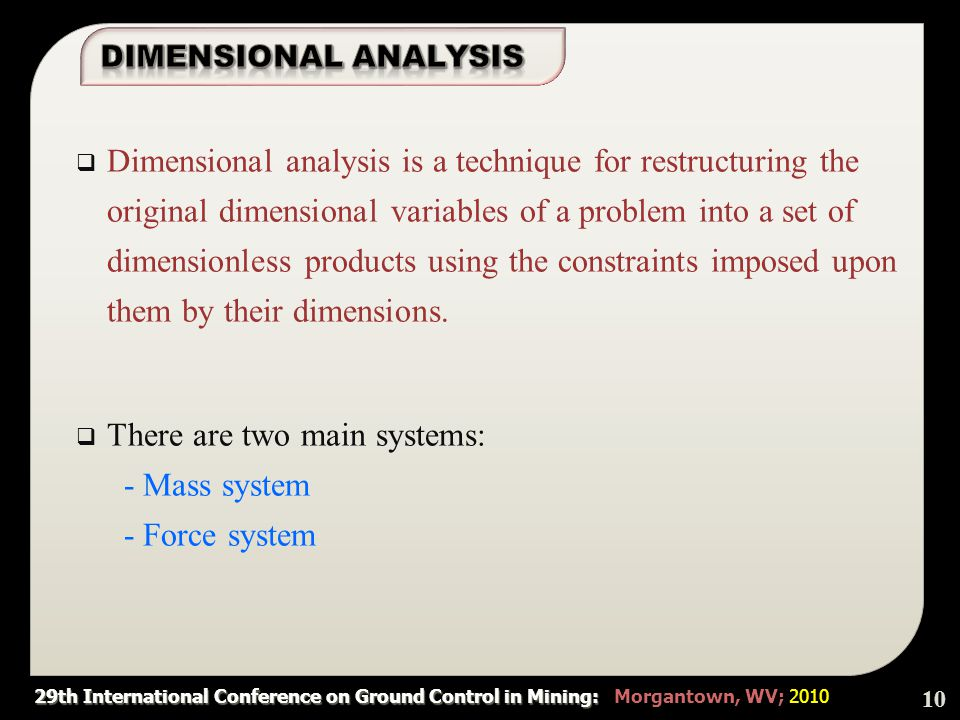 29th International Conference on Ground Control in Mining: 29th International Conference on Ground Control in Mining: Morgantown, WV; 2010 DDimensional analysis is a technique for restructuring the original dimensional variables of a problem into a set of dimensionless products using the constraints imposed upon them by their dimensions.