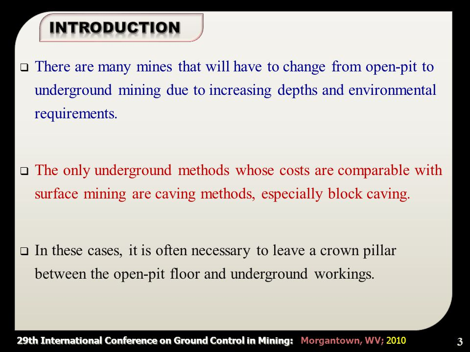 29th International Conference on Ground Control in Mining: 29th International Conference on Ground Control in Mining: Morgantown, WV; 2010  Considering the most important aspects of crown pillars between open-pit and block caving and the available methods in relation to surface crown pillars , the most effective parameters (variables) are:  Block span and height: geometry of the block  RMR: discontinuities and their characteristics, uni-axial compressive strength and groundwater pressure are reflected in geomechanics as RMR classification.