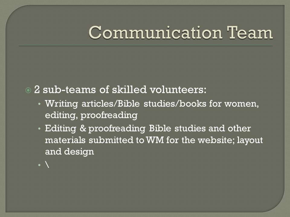  2 sub-teams of skilled volunteers: Writing articles/Bible studies/books for women, editing, proofreading Editing & proofreading Bible studies and ot
