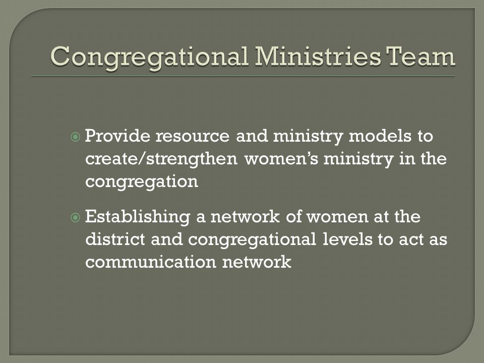  Provide resource and ministry models to create/strengthen women's ministry in the congregation  Establishing a network of women at the district and congregational levels to act as communication network
