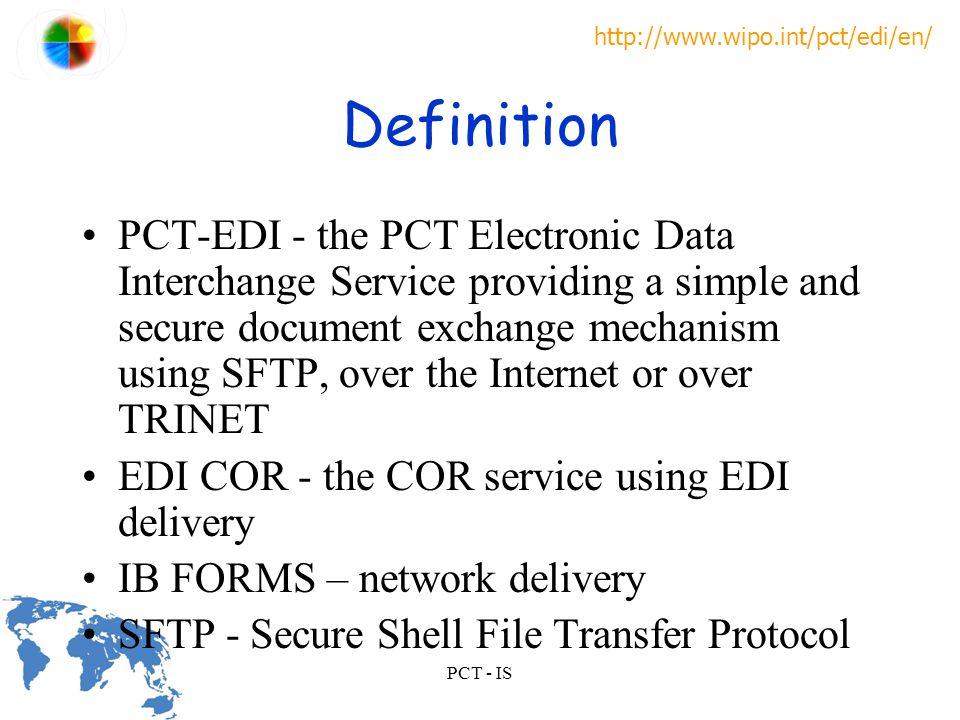 http://www.wipo.int/pct/edi/en/ PCT - IS Definition PCT-EDI - the PCT Electronic Data Interchange Service providing a simple and secure document exchange mechanism using SFTP, over the Internet or over TRINET EDI COR - the COR service using EDI delivery IB FORMS – network delivery SFTP - Secure Shell File Transfer Protocol