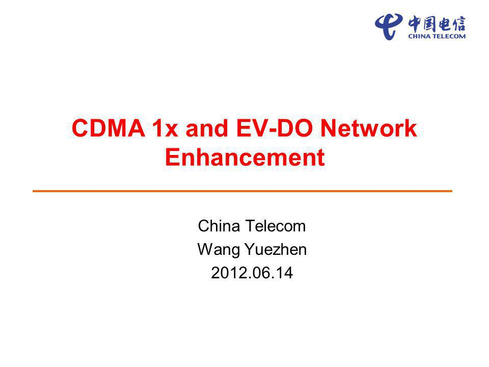CDMA 1x and EV-DO Network Enhancement China Telecom Wang Yuezhen 2012.06.14