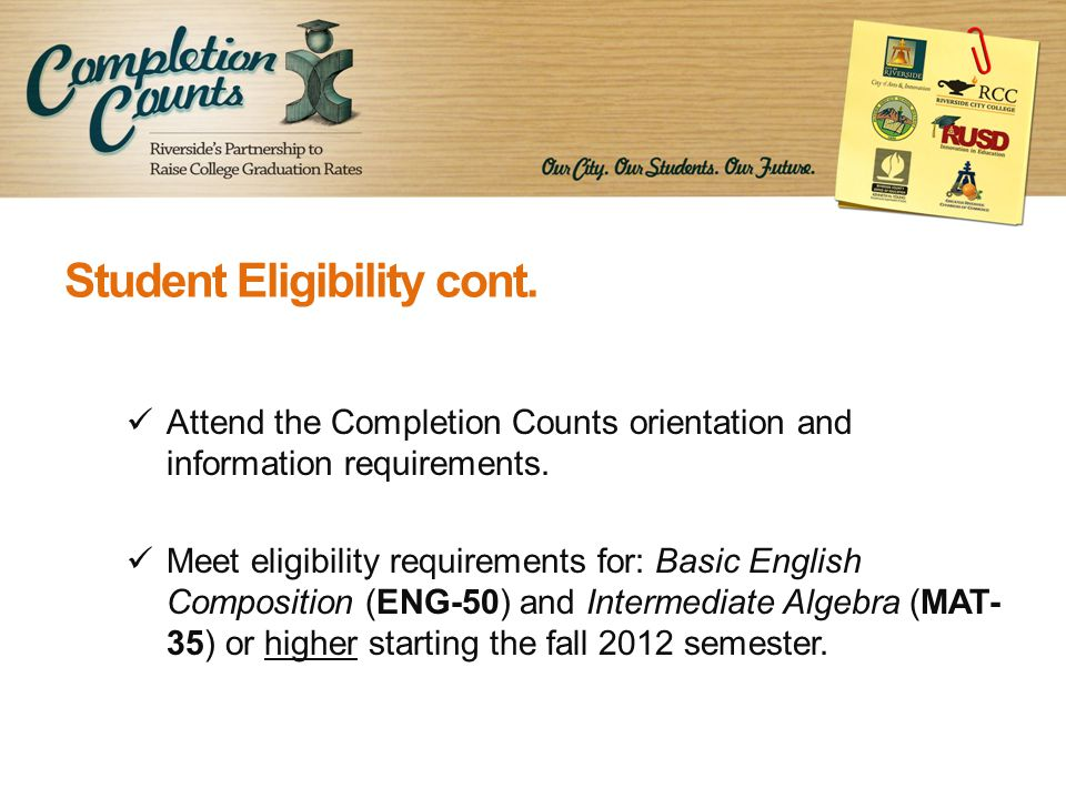 Student Eligibility cont. Attend the Completion Counts orientation and information requirements.