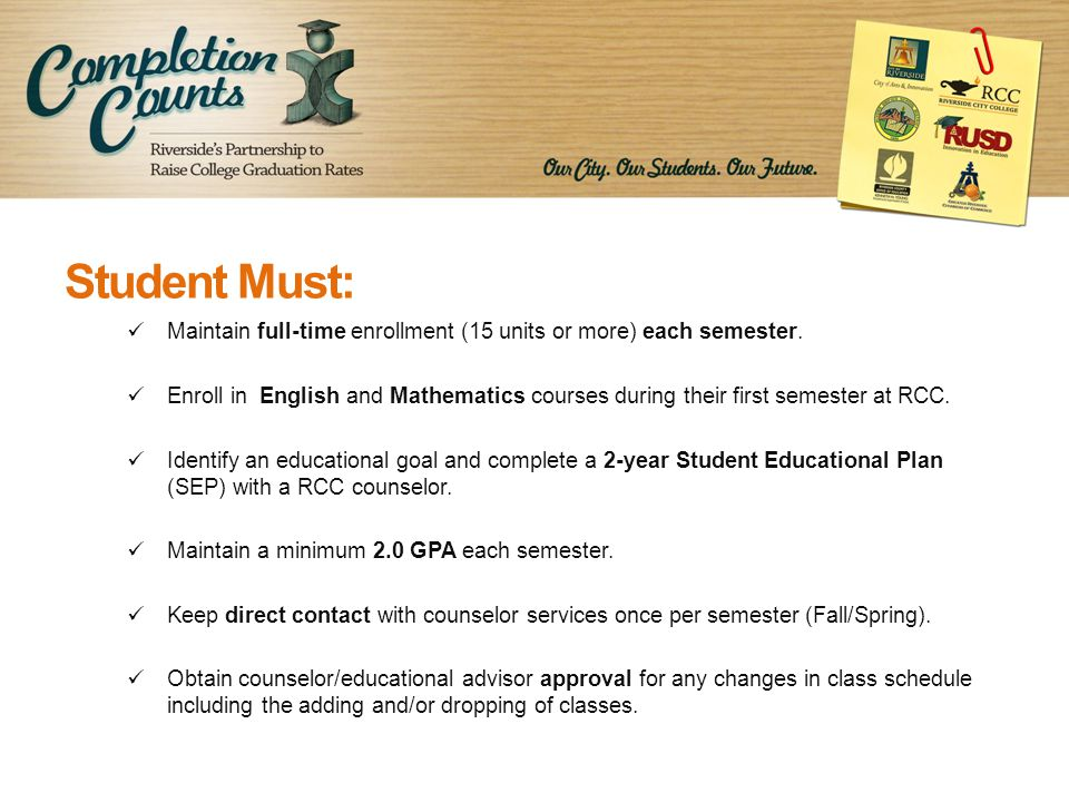 Student Must: Maintain full-time enrollment (15 units or more) each semester.
