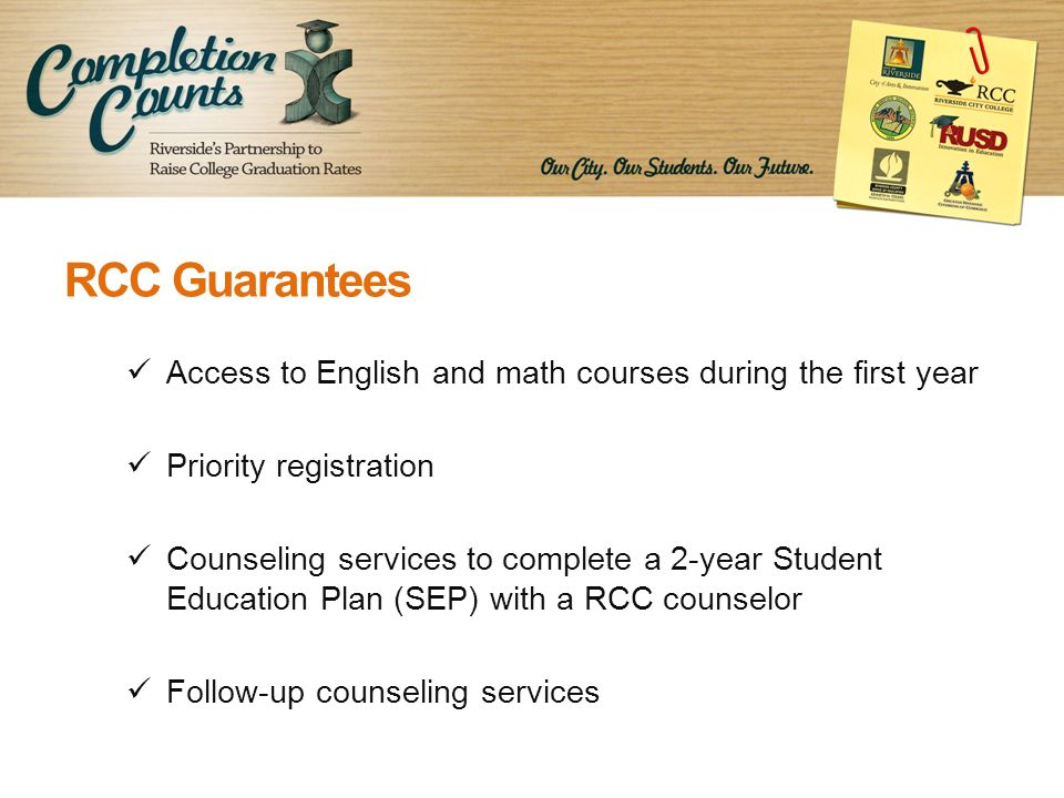 RCC Guarantees Access to English and math courses during the first year Priority registration Counseling services to complete a 2-year Student Education Plan (SEP) with a RCC counselor Follow-up counseling services