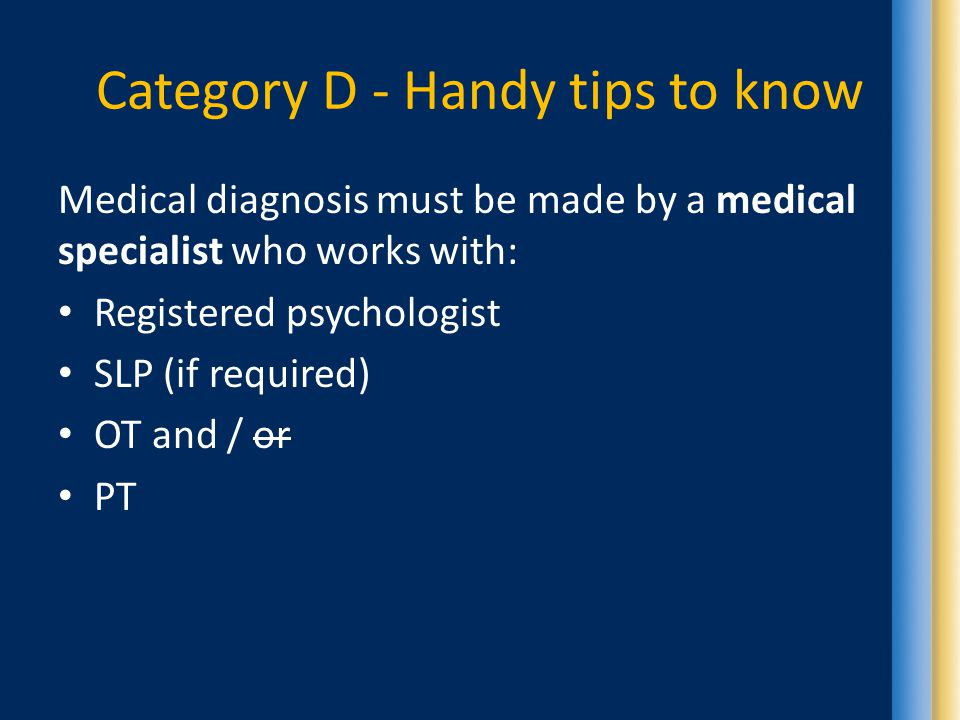 Category D - Handy tips to know Medical diagnosis must be made by a medical specialist who works with: Registered psychologist SLP (if required) OT and / or PT
