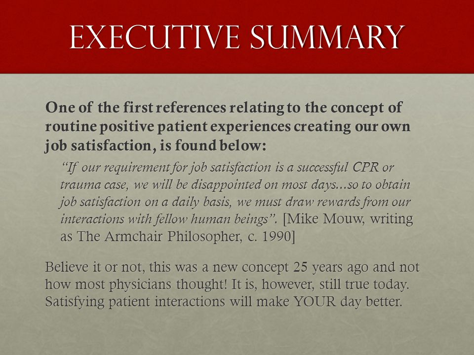 Executive Summary One of the first references relating to the concept of routine positive patient experiences creating our own job satisfaction, is found below: If our requirement for job satisfaction is a successful CPR or trauma case, we will be disappointed on most days...so to obtain job satisfaction on a daily basis, we must draw rewards from our interactions with fellow human beings .