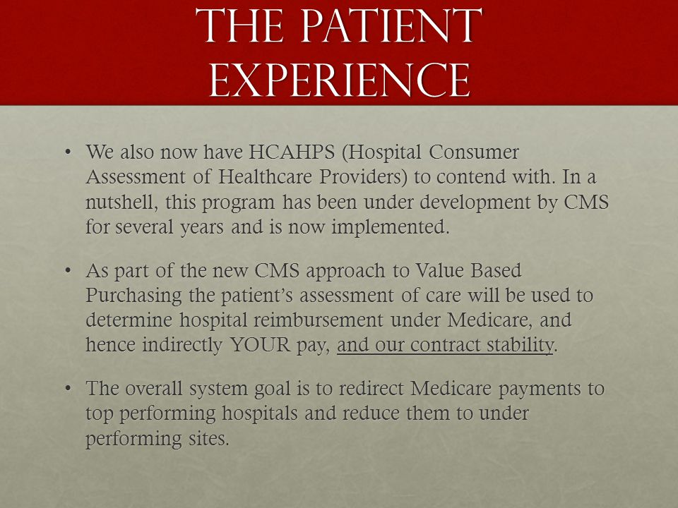 The Patient Experience We also now have HCAHPS (Hospital Consumer Assessment of Healthcare Providers) to contend with.