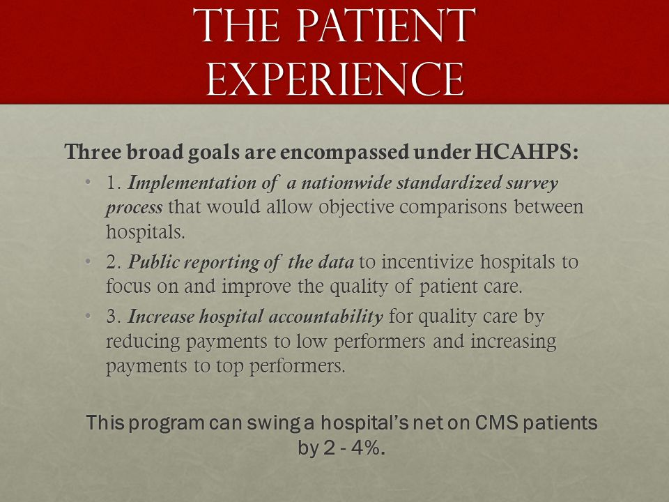 The Patient Experience Three broad goals are encompassed under HCAHPS: 1.