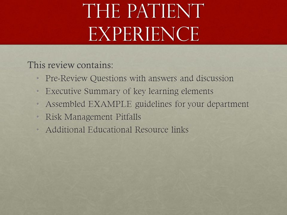 The Patient Experience This review contains: Pre-Review Questions with answers and discussionPre-Review Questions with answers and discussion Executive Summary of key learning elementsExecutive Summary of key learning elements Assembled EXAMPLE guidelines for your departmentAssembled EXAMPLE guidelines for your department Risk Management PitfallsRisk Management Pitfalls Additional Educational Resource linksAdditional Educational Resource links